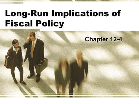 Long-Run Implications of Fiscal Policy Chapter 12-4.