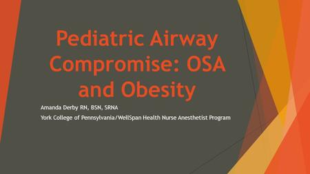 Pediatric Airway Compromise: OSA and Obesity Amanda Derby RN, BSN, SRNA York College of Pennsylvania/WellSpan Health Nurse Anesthetist Program.