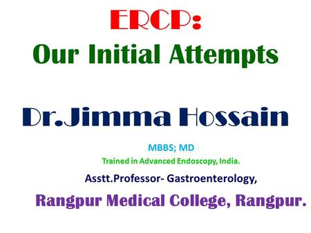 ERCP: Our Initial Attempts Dr.Jimma Hossain MBBS; MD Trained in Advanced Endoscopy, India. Asstt.Professor- Gastroenterology, Rangpur Medical College,
