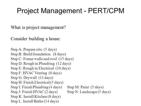 Project Management - PERT/CPM What is project management? Consider building a house: Step A: Prepare site. (5 days) Step B: Build foundation. (8 days)