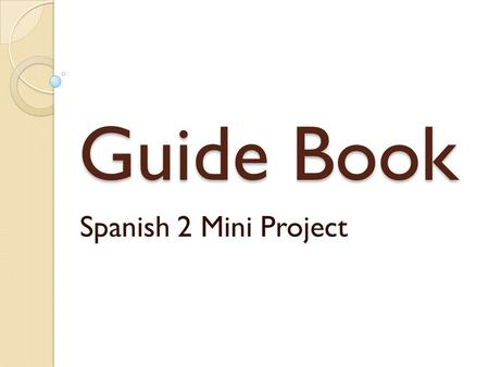 Guide Book Spanish 2 Mini Project. Project: Guide Book In class today, you will make a guide book for someone visiting a Spanish-speaking country. You.