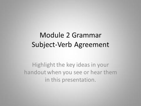 Module 2 Grammar Subject-Verb Agreement Highlight the key ideas in your handout when you see or hear them in this presentation.
