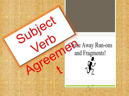 Subject Verb Agreemen t. Rule 1:  Basic Principle : Singular subjects (nouns) need singular verbs; plural subjects need plural verbs.  The key is to.