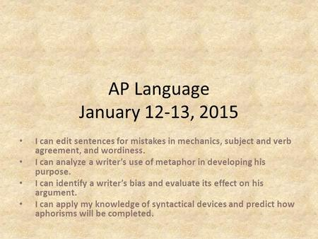 AP Language January 12-13, 2015 I can edit sentences for mistakes in mechanics, subject and verb agreement, and wordiness. I can analyze a writer's use.