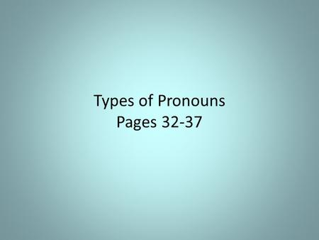 Types of Pronouns Pages 32-37. Personal Pronouns Refers to the one speaking, the one spoken to, or the one spoken about I, me, my, mine, we, us, our,
