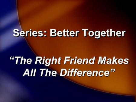 "Series: Better Together ""The Right Friend Makes All The Difference"""
