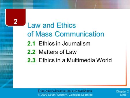 E XPLORING J OURNALISM AND THE M EDIA © 2009 South-Western, Cengage Learning Chapter 2 Slide 1 Law and Ethics of Mass Communication 2.1 2.1Ethics in Journalism.