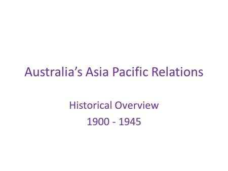 Australia's Asia Pacific Relations Historical Overview 1900 - 1945.
