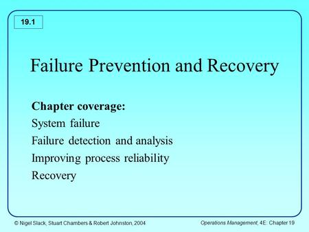 © Nigel Slack, Stuart Chambers & Robert Johnston, 2004 Operations Management, 4E: Chapter 19 19.1 Failure Prevention and Recovery Chapter coverage: System.