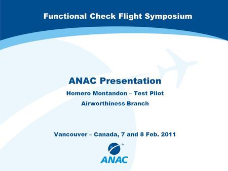 Functional Check Flight Symposium ANAC Presentation Homero Montandon – Test Pilot Airworthiness Branch Vancouver – Canada, 7 and 8 Feb. 2011.