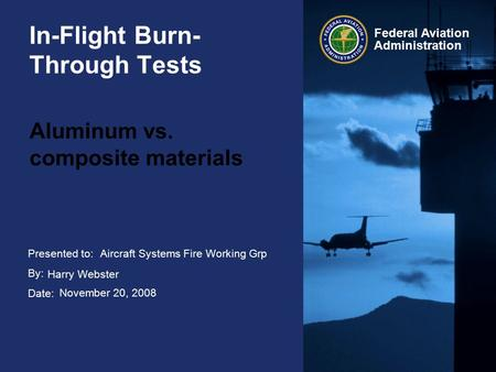 Presented to: By: Date: Federal Aviation Administration In-Flight Burn- Through Tests Aluminum vs. composite materials Aircraft Systems Fire Working Grp.