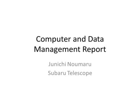 Computer and Data Management Report Junichi Noumaru Subaru Telescope.