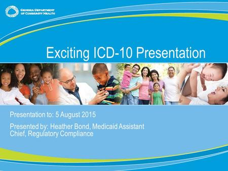 0 Presentation to: 5 August 2015 Presented by: Heather Bond, Medicaid Assistant Chief, Regulatory Compliance Exciting ICD-10 Presentation.