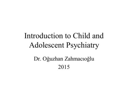 Introduction to Child and Adolescent Psychiatry Dr. Oğuzhan Zahmacıoğlu 2015.