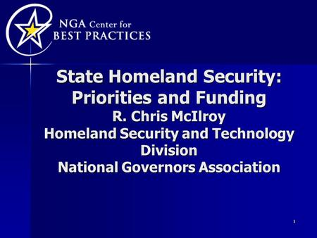 1 State Homeland Security: Priorities and Funding R. Chris McIlroy Homeland Security and Technology Division National Governors Association.