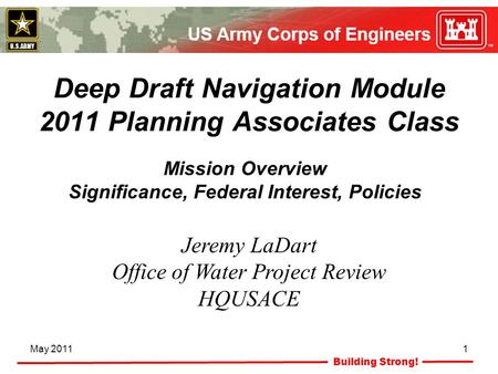 Building Strong! May 20111 Deep Draft Navigation Module 2011 Planning Associates Class Jeremy LaDart Office of Water Project Review HQUSACE Mission Overview.