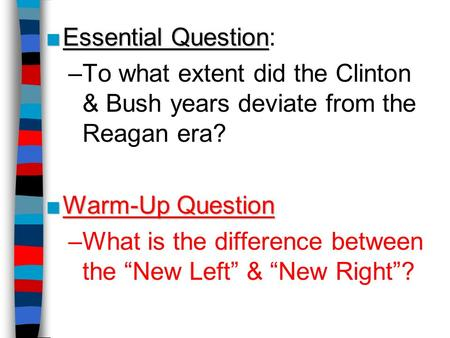 ■Essential Question ■Essential Question: –To what extent did the Clinton & Bush years deviate from the Reagan era? ■Warm-Up Question –What is the difference.