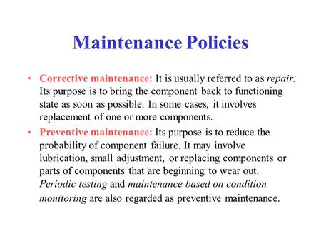 Maintenance Policies Corrective maintenance: It is usually referred to as repair. Its purpose is to bring the component back to functioning state as soon.