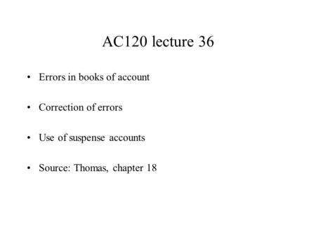 AC120 lecture 36 Errors in books of account Correction of errors Use of suspense accounts Source: Thomas, chapter 18.