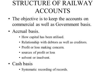 STRUCTURE OF RAILWAY ACCOUNTS The objective is to keep the accounts on commercial as well as Government basis. Accrual basis. How capital has been utilised.