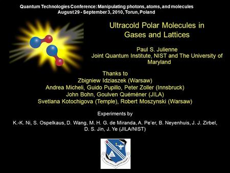 Ultracold Polar Molecules in Gases and Lattices Paul S. Julienne Joint Quantum Institute, NIST and The University of Maryland Quantum Technologies Conference: