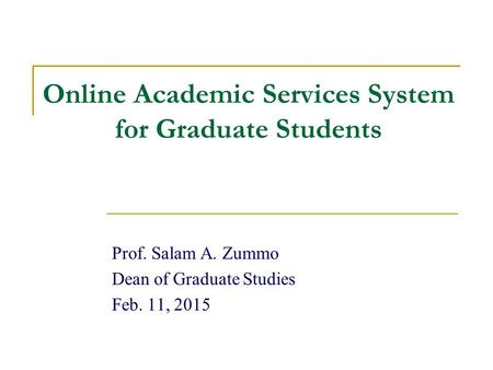 Online Academic Services System for Graduate Students Prof. Salam A. Zummo Dean of Graduate Studies Feb. 11, 2015.