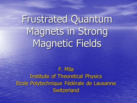 Frustrated Quantum Magnets in Strong Magnetic Fields F. Mila Institute of Theoretical Physics Ecole Polytechnique Fédérale de Lausanne Switzerland.