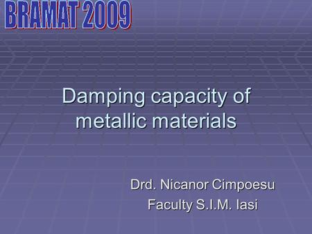 Damping capacity of metallic materials Drd. Nicanor Cimpoesu Faculty S.I.M. Iasi.