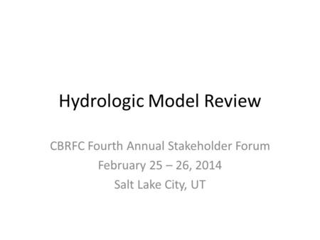 Hydrologic Model Review CBRFC Fourth Annual Stakeholder Forum February 25 – 26, 2014 Salt Lake City, UT.