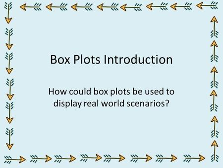 Box Plots Introduction How could box plots be used to display real world scenarios?