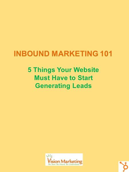 INBOUND MARKETING 101 5 Things Your Website Must Have to Start Generating Leads.