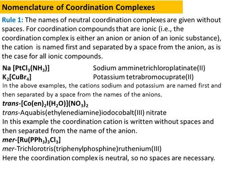Nomenclature of Coordination Complexes Rule 1: The names of neutral coordination complexes are given without spaces. For coordination compounds that are.