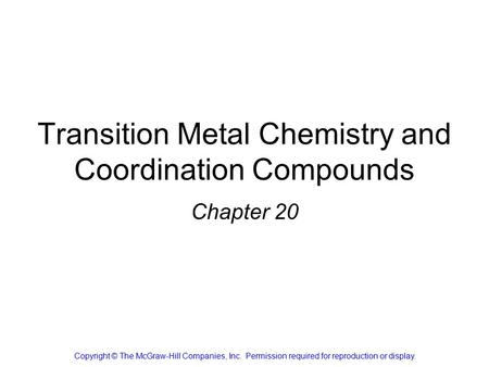 Transition Metal Chemistry and Coordination Compounds Chapter 20 Copyright © The McGraw-Hill Companies, Inc. Permission required for reproduction or display.