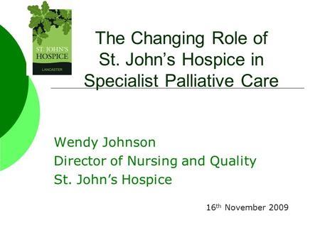 The Changing Role of St. John's Hospice in Specialist Palliative Care Wendy Johnson Director of Nursing and Quality St. John's Hospice 16 th November 2009.
