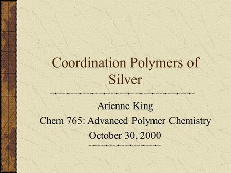 Coordination Polymers of Silver Arienne King Chem 765: Advanced Polymer Chemistry October 30, 2000.