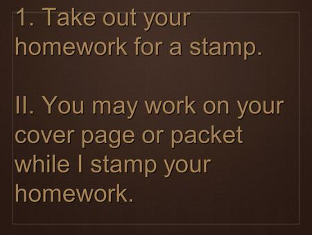 1. Take out your homework for a stamp. II. You may work on your cover page or packet while I stamp your homework.