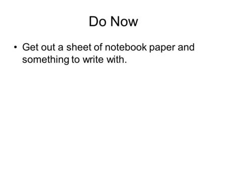 Do Now Get out a sheet of notebook paper and something to write with.