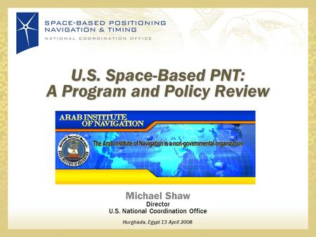 Michael Shaw Director U.S. National Coordination Office Hurghada, Egypt 13 April 2008 U.S. Space-Based PNT: A Program and Policy Review.