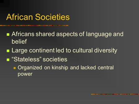 "African Societies Africans shared aspects of language and belief Large continent led to cultural diversity ""Stateless"" societies Organized on kinship and."