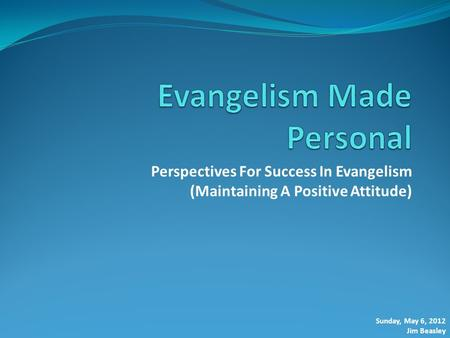 Perspectives For Success In Evangelism (Maintaining A Positive Attitude) Sunday, May 6, 2012 Jim Beasley.