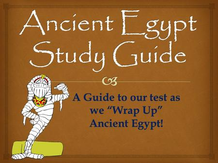 "A Guide to our test as we ""Wrap Up"" Ancient Egypt!"