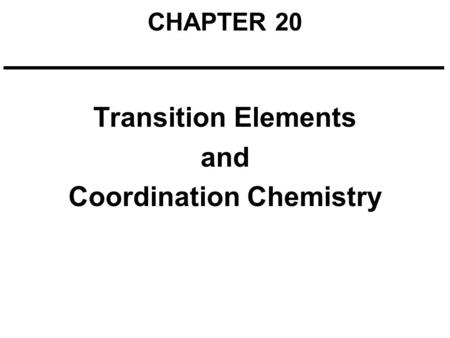 CHAPTER 20 Transition Elements and Coordination Chemistry.