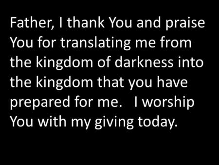 Father, I thank You and praise You for translating me from the kingdom of darkness into the kingdom that you have prepared for me. I worship You with my.