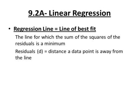 9.2A- Linear Regression Regression Line = Line of best fit The line for which the sum of the squares of the residuals is a minimum Residuals (d) = distance.