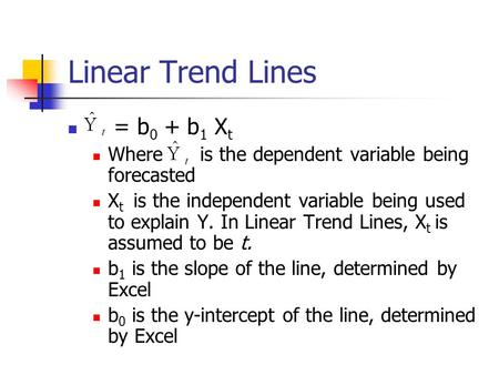 Linear Trend Lines = b 0 + b 1 X t Where is the dependent variable being forecasted X t is the independent variable being used to explain Y. In Linear.