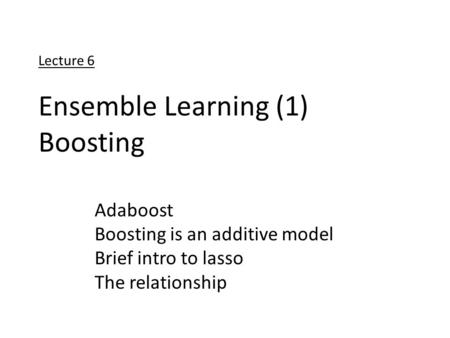Lecture 6 Ensemble Learning (1) Boosting Adaboost Boosting is an additive model Brief intro to lasso The relationship.