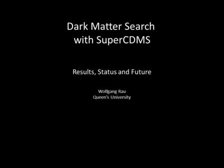 Dark Matter Search with SuperCDMS Results, Status and Future Wolfgang Rau Queen's University.