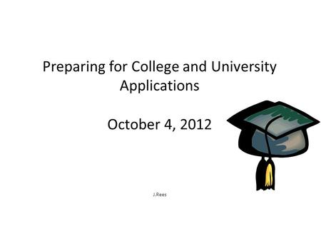 Preparing for College and University Applications October 4, 2012 J.Rees.