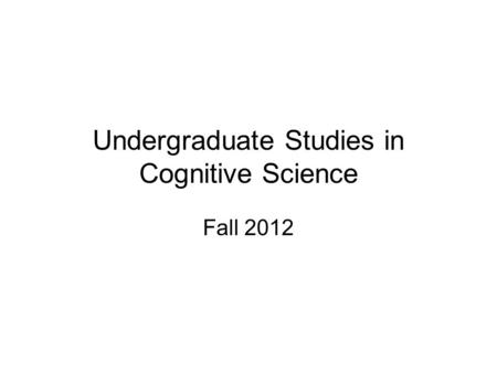 Undergraduate Studies in Cognitive Science Fall 2012.