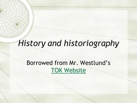 History and historiography Borrowed from Mr. Westlund's TOK Website TOK Website.